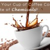 Does Your Cup of Coffee Contain a Latte of Chemicals
