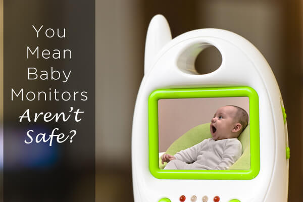You Mean, Baby Monitors Aren't Safe?