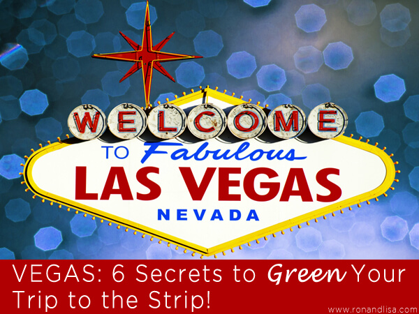 VEGAS: 6 Secrets to Green Your Trip to the Strip!