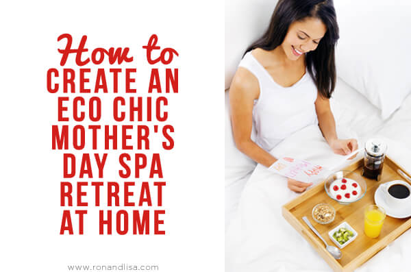 How to create an eco chic mother s day spa retreat at home for 3 day spa retreat