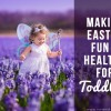 Making Easter Fun & Healthy for Toddlers