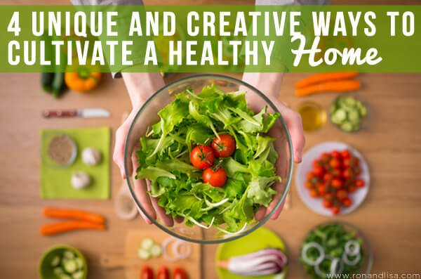 4 Unique and Creative Ways to Cultivate a Healthy Home