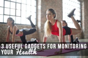3 Useful Gadgets for Monitoring Your Health