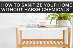 How to Sanitize Your Home Without Harsh Chemicals