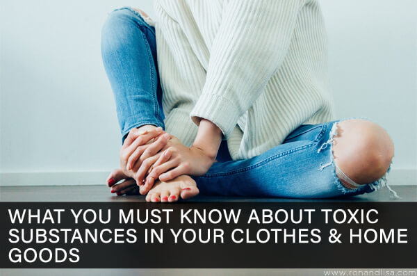What You Must Know About Toxic Substances in Your Clothes & Home Goods
