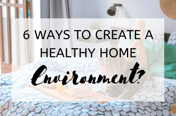 6 Ways to Create a Healthy Home Environment